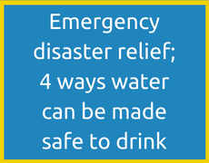 Emergency disaster relief; 4 ways water can be made safe to drink