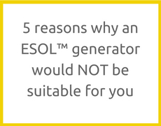5 reasons why an ESOL™ generator would NOT be suitable for you