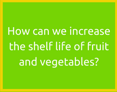 How can we increase the shelf life of fruit and vegetables?