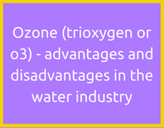 Ozone (trioxygen or o3) - advantages and disadvantages in the water industry