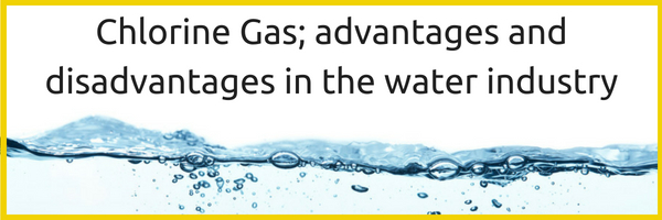 Chlorine Gas; advantages and disadvantages in the water industry