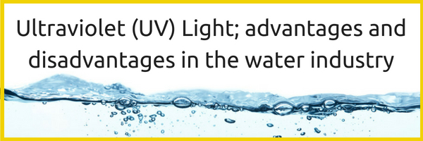Ultraviolet (UV) Light; advantages and disadvantages in the water industry