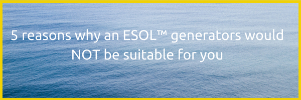 5 reasons why an ESOL™ generators would NOT be suitable for you