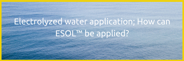 Electrolyzed water application; How can ESOL™ be applied?