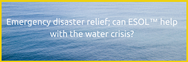 Emergency disaster relief; can ESOL™ help with the water crisis?