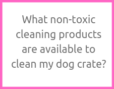 What non-toxic cleaning products are available to clean my dog crate?