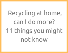 Recycling at home, can I do more? – 11 things you might not know